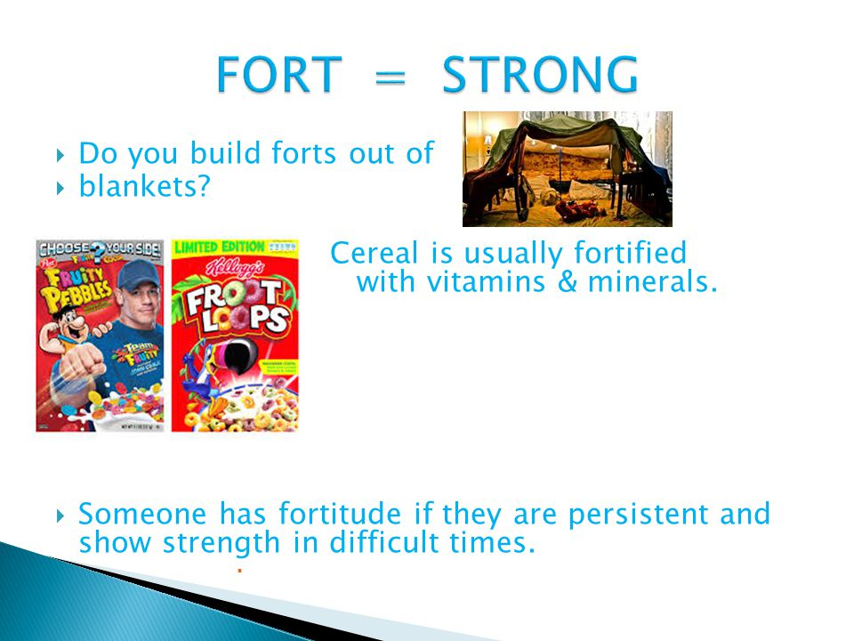 Do you build forts out of  blankets.  Cereal is usually fortified with vitamins & minerals.