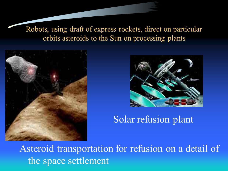 Robots, using draft of express rockets, direct on particular orbits asteroids to the Sun on processing plants Solar refusion plant Asteroid transportation for refusion on a detail of the space settlement