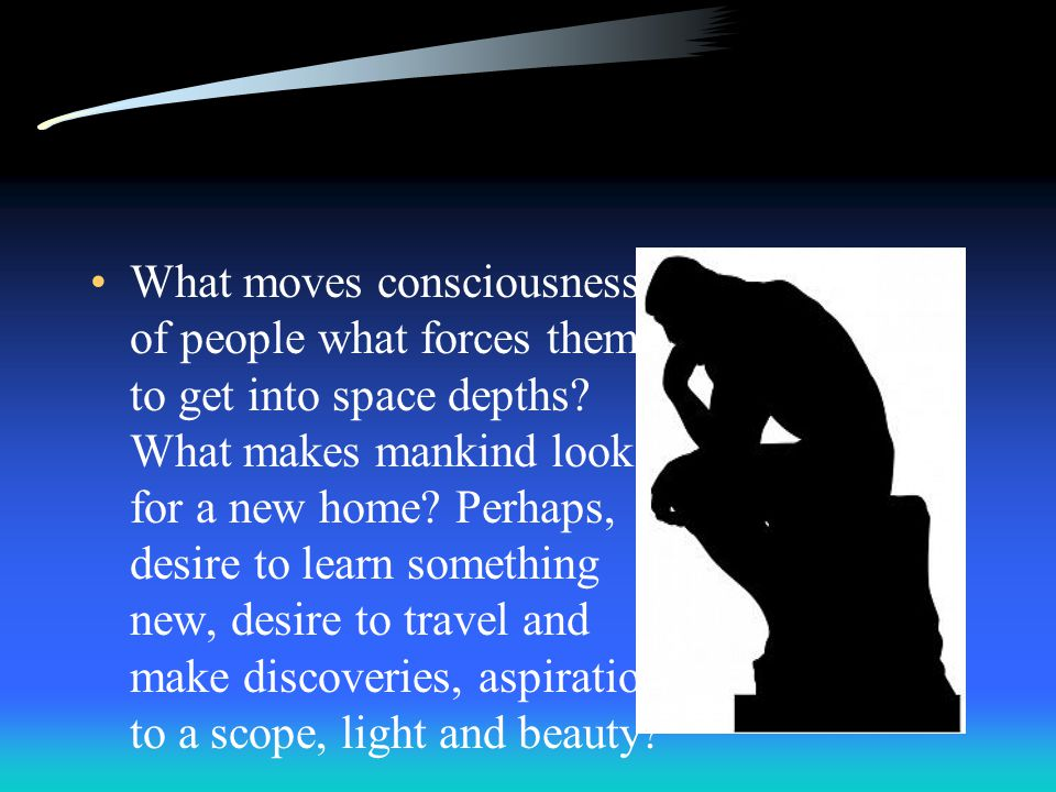 What moves consciousness of people what forces them to get into space depths.