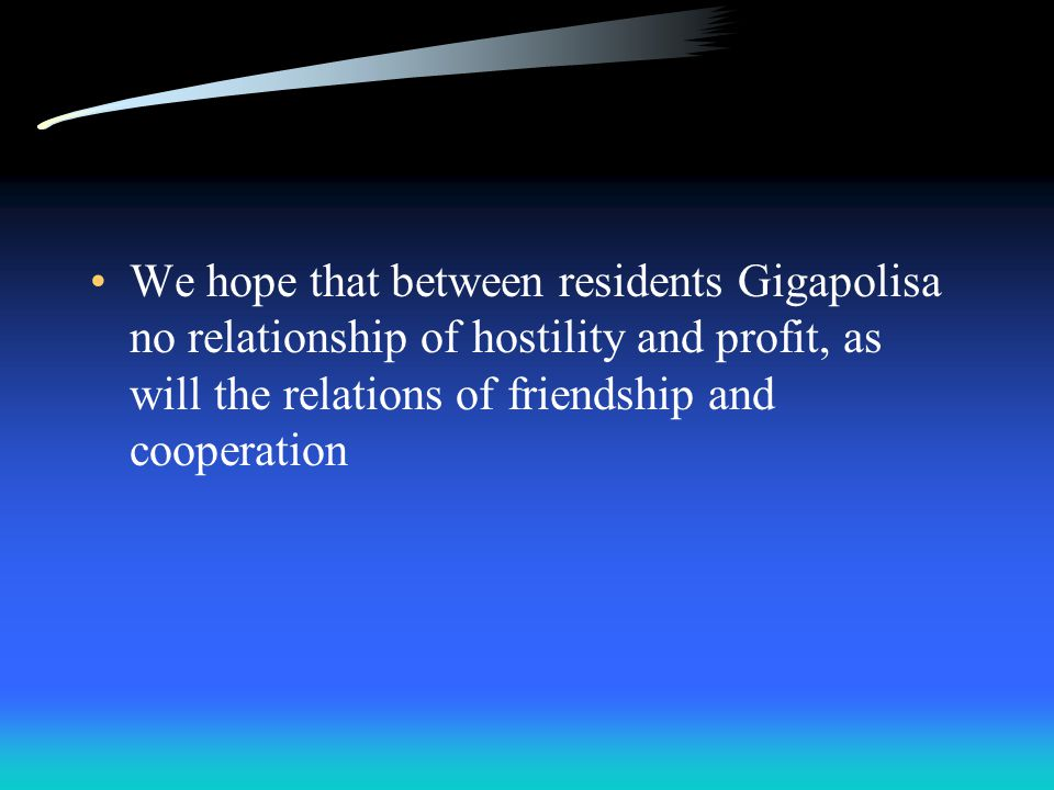 We hope that between residents Gigapolisa no relationship of hostility and profit, as will the relations of friendship and cooperation