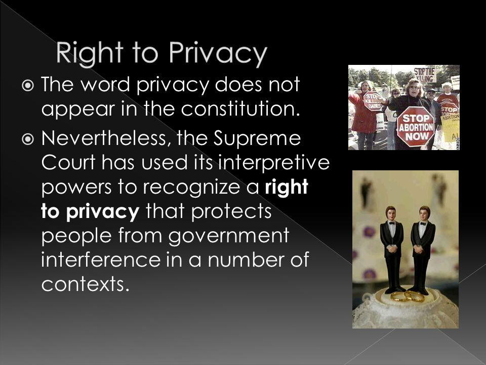  The word privacy does not appear in the constitution.  Nevertheless, the Supreme Court has used its interpretive powers to recognize a right to pri