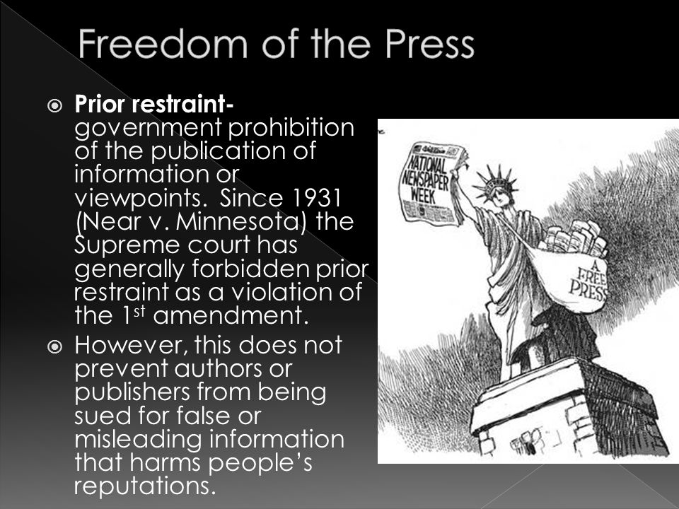  Prior restraint- government prohibition of the publication of information or viewpoints. Since 1931 (Near v. Minnesota) the Supreme court has genera