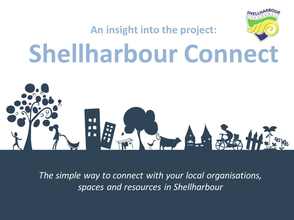An insight into the project: Shellharbour Connect The simple way to connect with your local organisations, spaces and resources in Shellharbour
