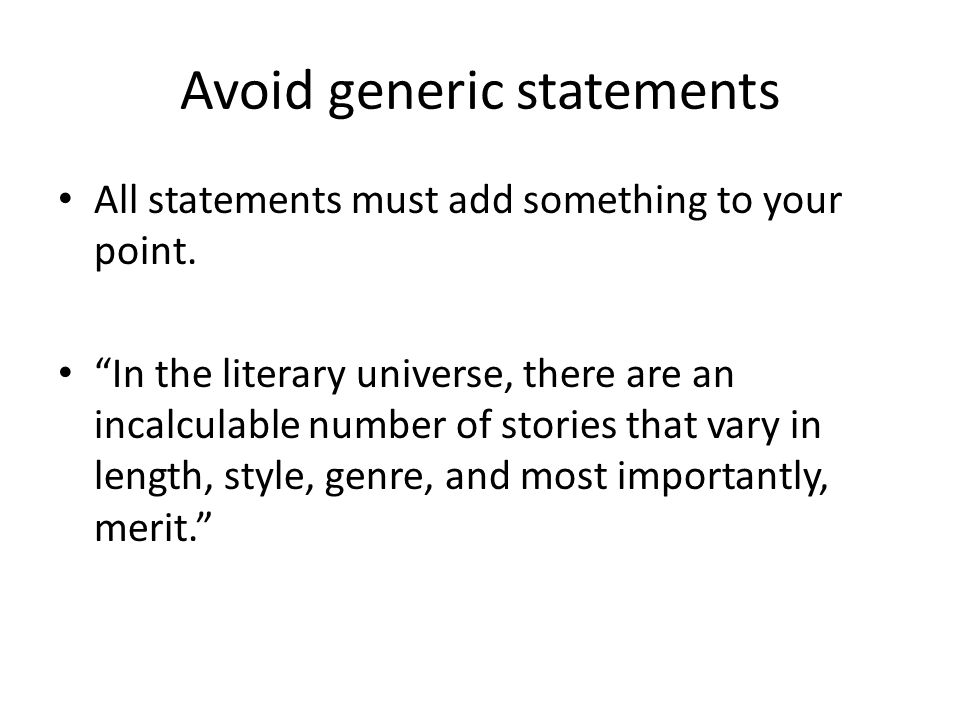 Avoid generic statements All statements must add something to your point.