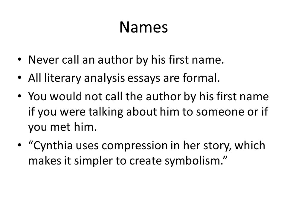 Names Never call an author by his first name. All literary analysis essays are formal.