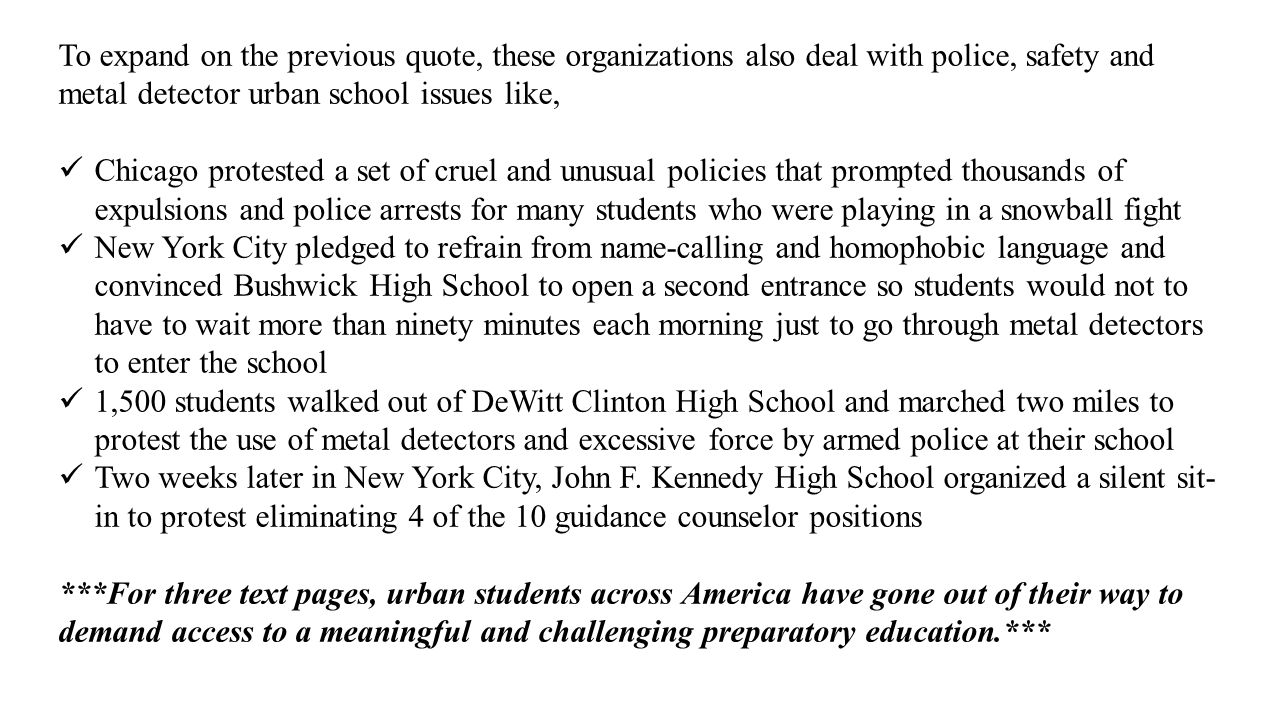 To expand on the previous quote, these organizations also deal with police, safety and metal detector urban school issues like, Chicago protested a se