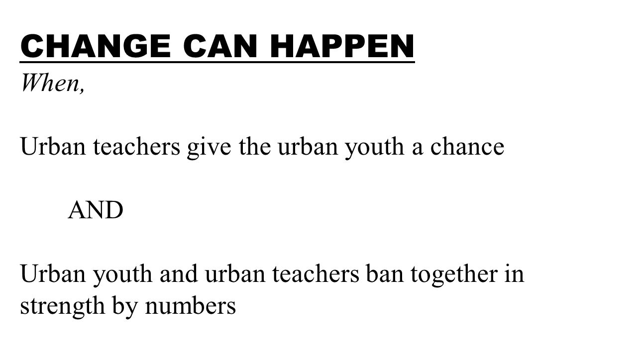 CHANGE CAN HAPPEN When, Urban teachers give the urban youth a chance AND Urban youth and urban teachers ban together in strength by numbers