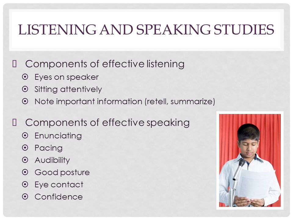 LISTENING AND SPEAKING STUDIES ➤ Components of effective listening ➤ Eyes on speaker ➤ Sitting attentively ➤ Note important information (retell, summarize) ➤ Components of effective speaking ➤ Enunciating ➤ Pacing ➤ Audibility ➤ Good posture ➤ Eye contact ➤ Confidence