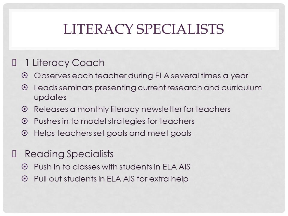 LITERACY SPECIALISTS ➤ 1 Literacy Coach ➤ Observes each teacher during ELA several times a year ➤ Leads seminars presenting current research and curriculum updates ➤ Releases a monthly literacy newsletter for teachers ➤ Pushes in to model strategies for teachers ➤ Helps teachers set goals and meet goals ➤ Reading Specialists ➤ Push in to classes with students in ELA AIS ➤ Pull out students in ELA AIS for extra help