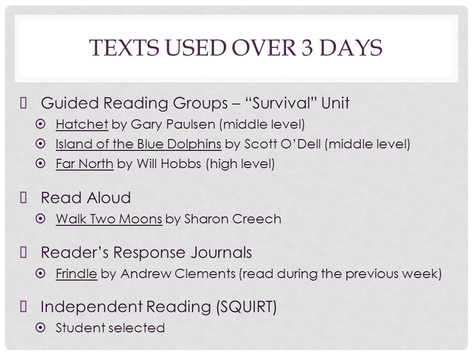 TEXTS USED OVER 3 DAYS ➤ Guided Reading Groups – Survival Unit ➤ Hatchet by Gary Paulsen (middle level) ➤ Island of the Blue Dolphins by Scott O'Dell (middle level) ➤ Far North by Will Hobbs (high level) ➤ Read Aloud ➤ Walk Two Moons by Sharon Creech ➤ Reader's Response Journals ➤ Frindle by Andrew Clements (read during the previous week) ➤ Independent Reading (SQUIRT) ➤ Student selected