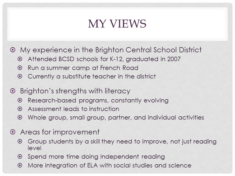 MY VIEWS ➤ My experience in the Brighton Central School District ➤ Attended BCSD schools for K-12, graduated in 2007 ➤ Run a summer camp at French Road ➤ Currently a substitute teacher in the district ➤ Brighton's strengths with literacy ➤ Research-based programs, constantly evolving ➤ Assessment leads to instruction ➤ Whole group, small group, partner, and individual activities ➤ Areas for improvement ➤ Group students by a skill they need to improve, not just reading level ➤ Spend more time doing independent reading ➤ More integration of ELA with social studies and science
