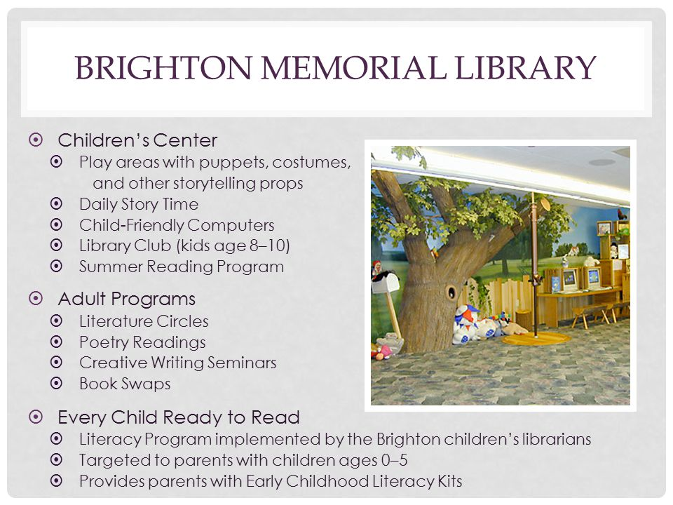 BRIGHTON MEMORIAL LIBRARY ➤ Children's Center ➤ Play areas with puppets, costumes, and other storytelling props ➤ Daily Story Time ➤ Child-Friendly Computers ➤ Library Club (kids age 8–10) ➤ Summer Reading Program ➤ Adult Programs ➤ Literature Circles ➤ Poetry Readings ➤ Creative Writing Seminars ➤ Book Swaps ➤ Every Child Ready to Read ➤ Literacy Program implemented by the Brighton children's librarians ➤ Targeted to parents with children ages 0–5 ➤ Provides parents with Early Childhood Literacy Kits