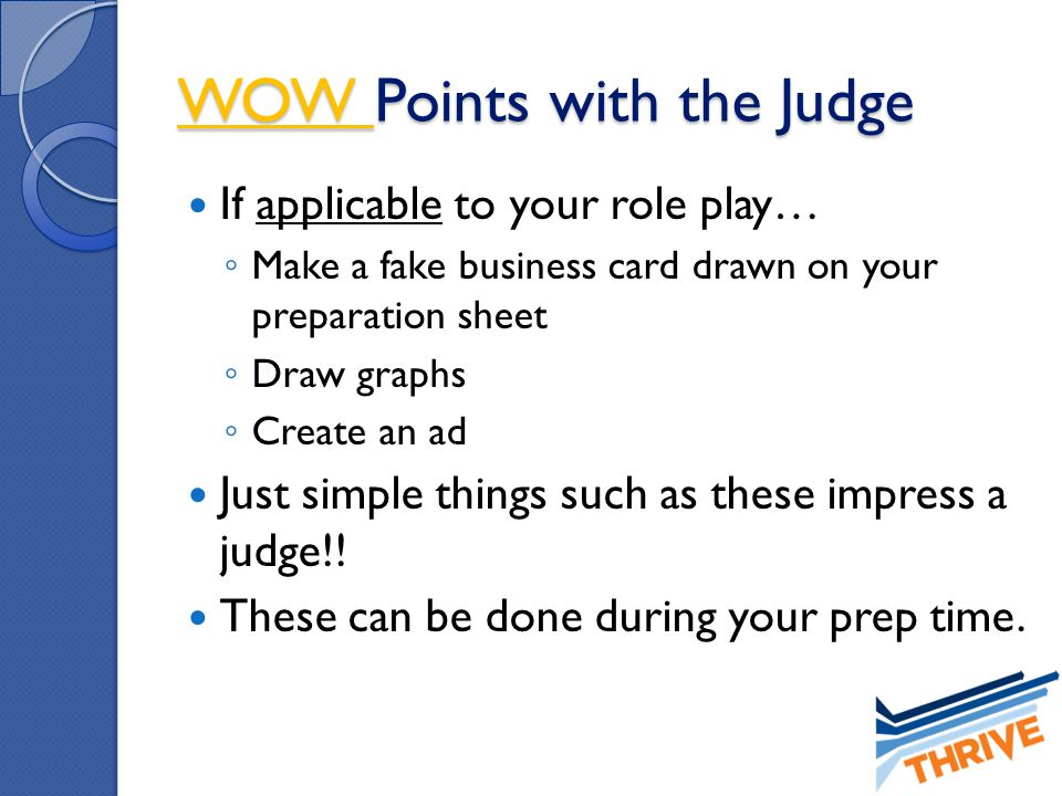 WOW Points with the Judge If applicable to your role play… ◦ Make a fake business card drawn on your preparation sheet ◦ Draw graphs ◦ Create an ad Ju