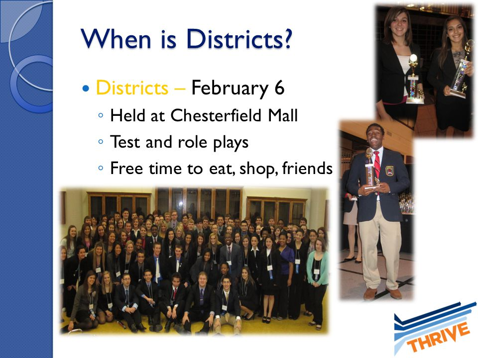 When is Districts? Districts – February 6 ◦ Held at Chesterfield Mall ◦ Test and role plays ◦ Free time to eat, shop, friends