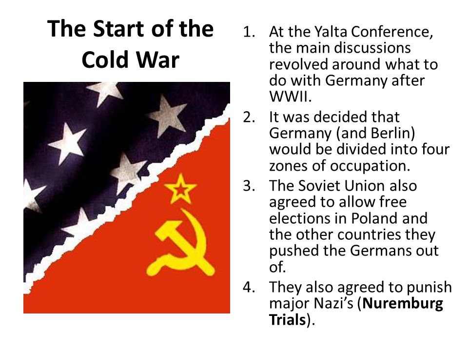 The Start of the Cold War 1.At the Yalta Conference, the main discussions revolved around what to do with Germany after WWII. 2.It was decided that Ge