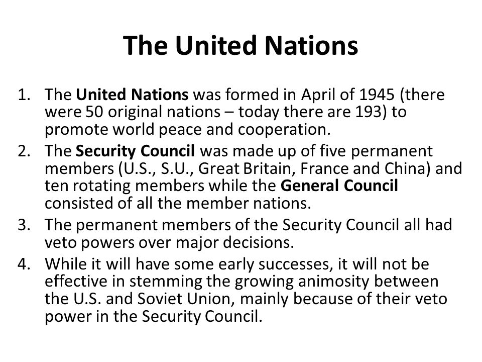 The United Nations 1.The United Nations was formed in April of 1945 (there were 50 original nations – today there are 193) to promote world peace and