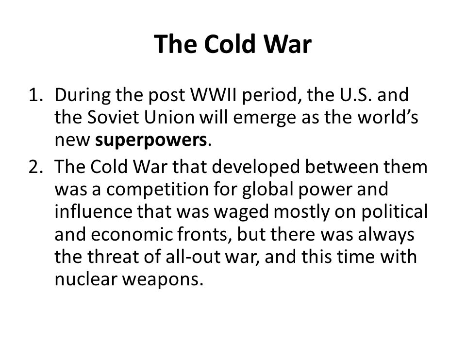 The Cold War 1.During the post WWII period, the U.S. and the Soviet Union will emerge as the world's new superpowers. 2.The Cold War that developed be