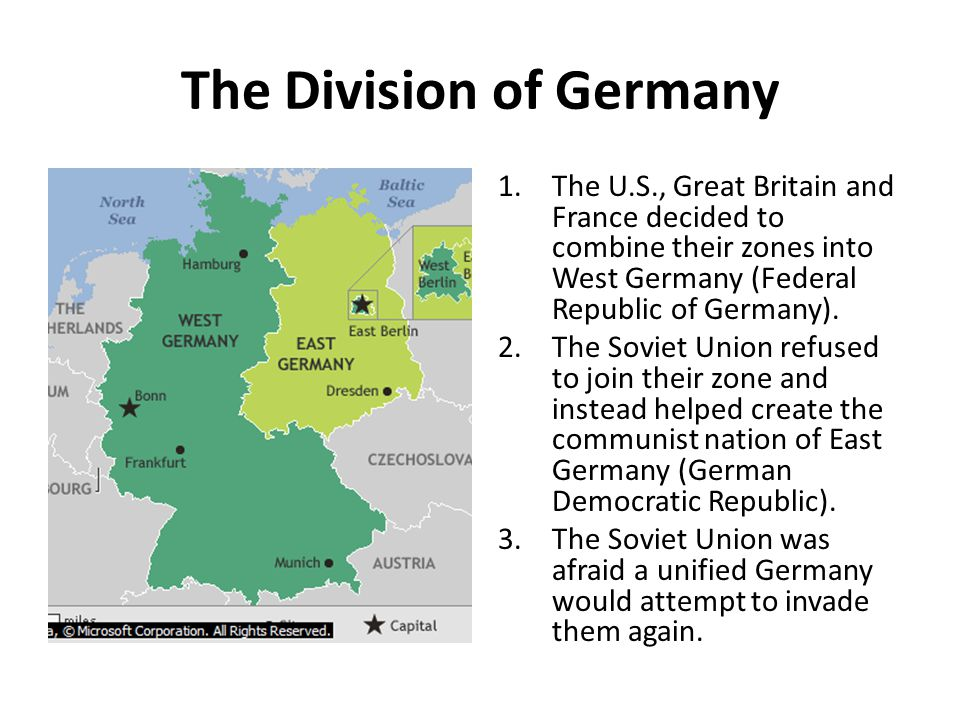 The Division of Germany 1.The U.S., Great Britain and France decided to combine their zones into West Germany (Federal Republic of Germany). 2.The Sov