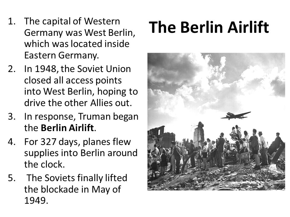 The Berlin Airlift 1.The capital of Western Germany was West Berlin, which was located inside Eastern Germany. 2.In 1948, the Soviet Union closed all