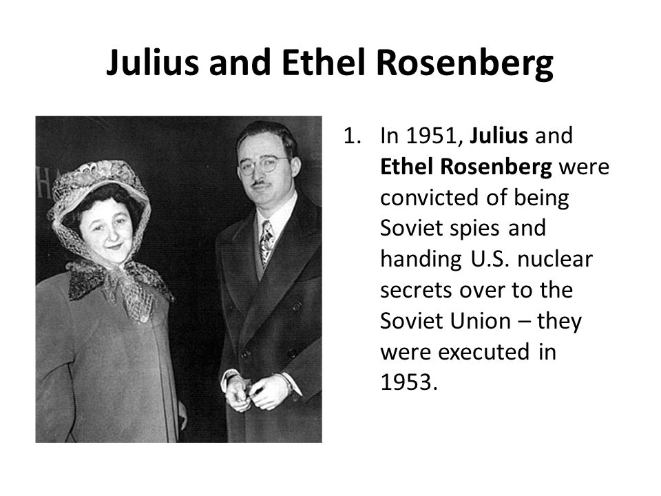 Julius and Ethel Rosenberg 1.In 1951, Julius and Ethel Rosenberg were convicted of being Soviet spies and handing U.S. nuclear secrets over to the Sov