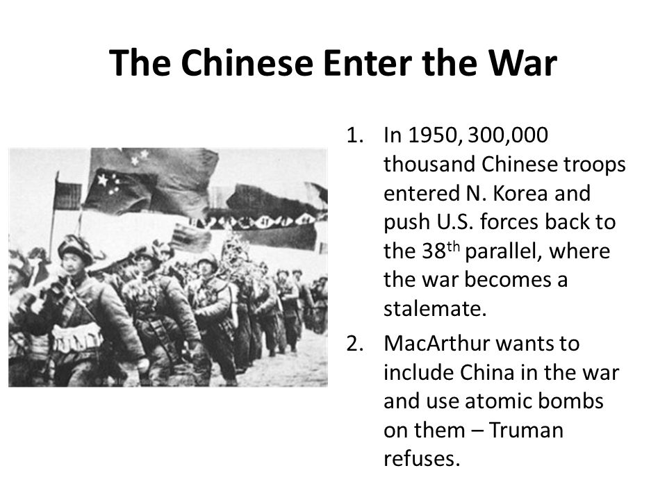 The Chinese Enter the War 1.In 1950, 300,000 thousand Chinese troops entered N. Korea and push U.S. forces back to the 38 th parallel, where the war b