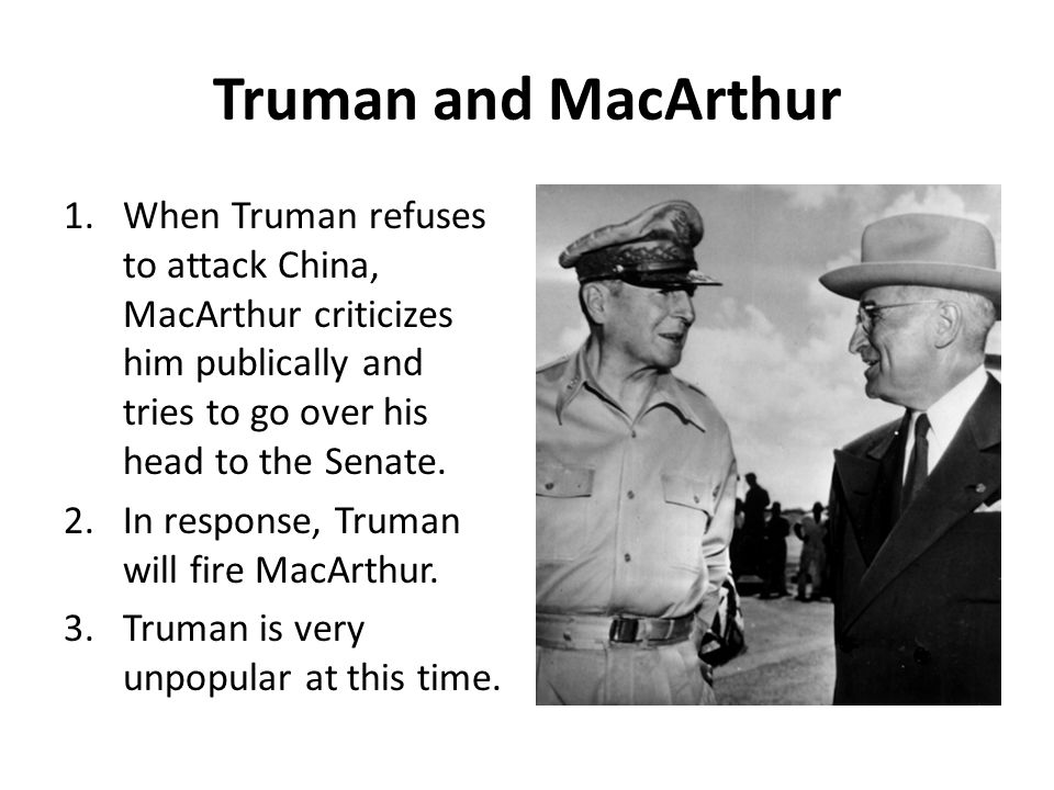 Truman and MacArthur 1.When Truman refuses to attack China, MacArthur criticizes him publically and tries to go over his head to the Senate. 2.In resp