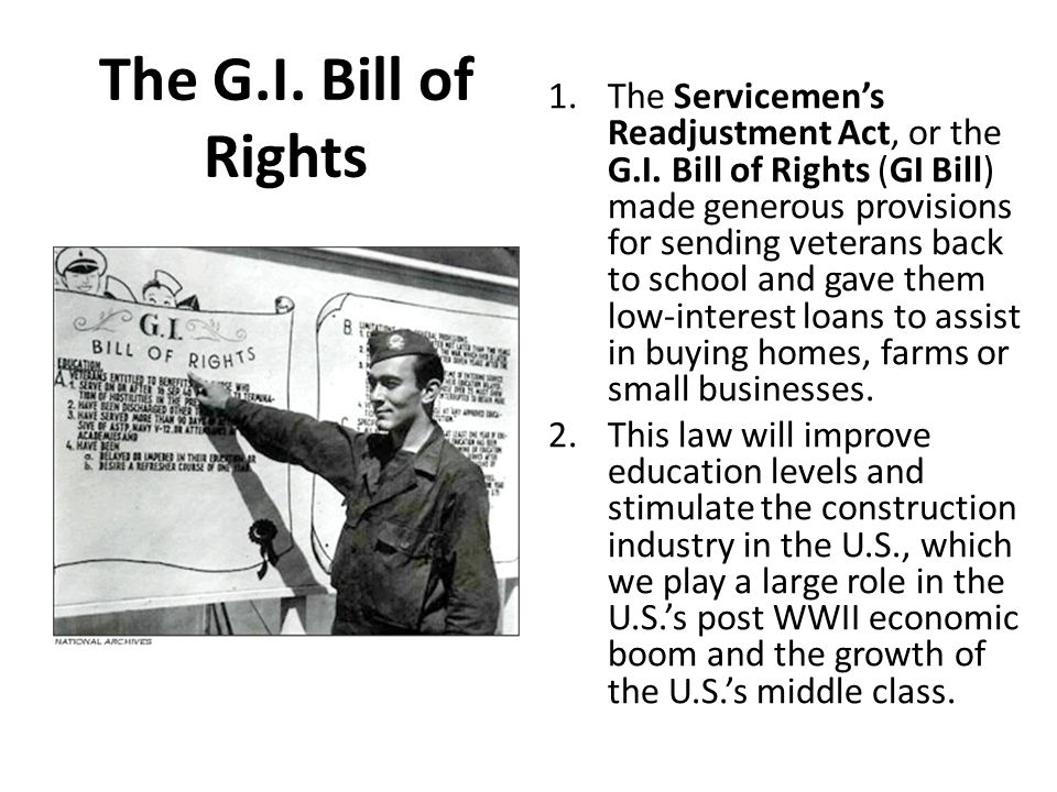 The G.I. Bill of Rights 1.The Servicemen's Readjustment Act, or the G.I. Bill of Rights (GI Bill) made generous provisions for sending veterans back t