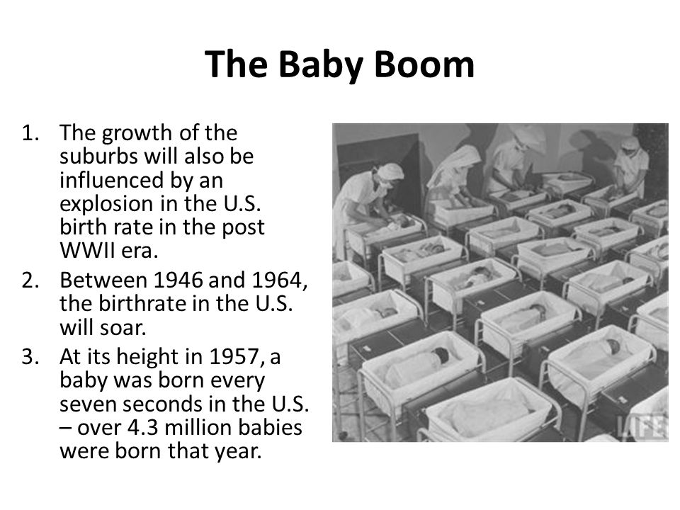 The Baby Boom 1.The growth of the suburbs will also be influenced by an explosion in the U.S. birth rate in the post WWII era. 2.Between 1946 and 1964