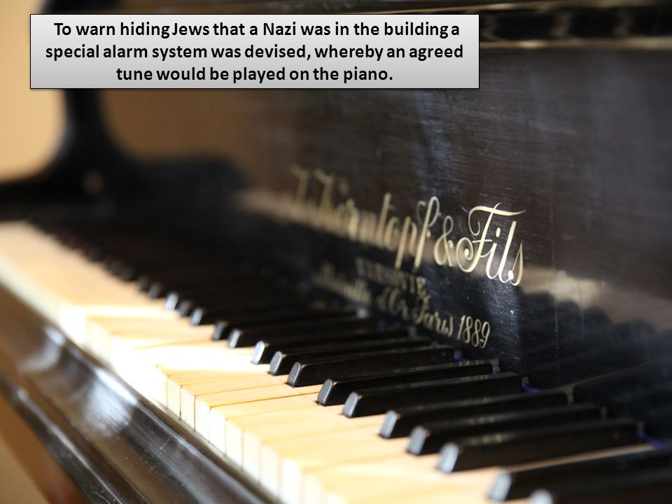 To warn hiding Jews that a Nazi was in the building a special alarm system was devised, whereby an agreed tune would be played on the piano.
