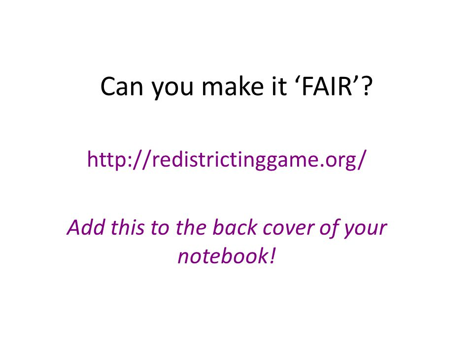 Can you make it 'FAIR'? http://redistrictinggame.org/ Add this to the back cover of your notebook!