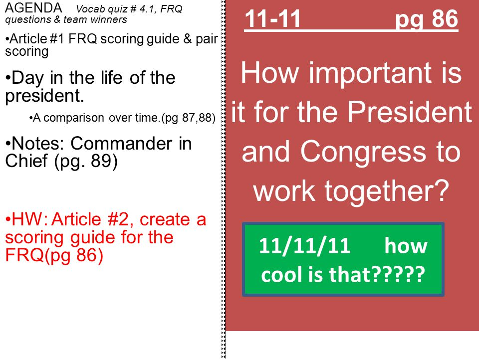 11-11 pg 86 How important is it for the President and Congress to work together? AGENDA Vocab quiz # 4.1, FRQ questions & team winners Article #1 FRQ