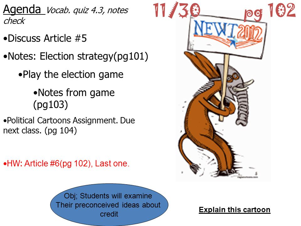 11/30pg 102 Agenda Vocab. quiz 4.3, notes check Discuss Article #5 Notes: Election strategy(pg101) Play the election game Notes from game (pg103) Poli