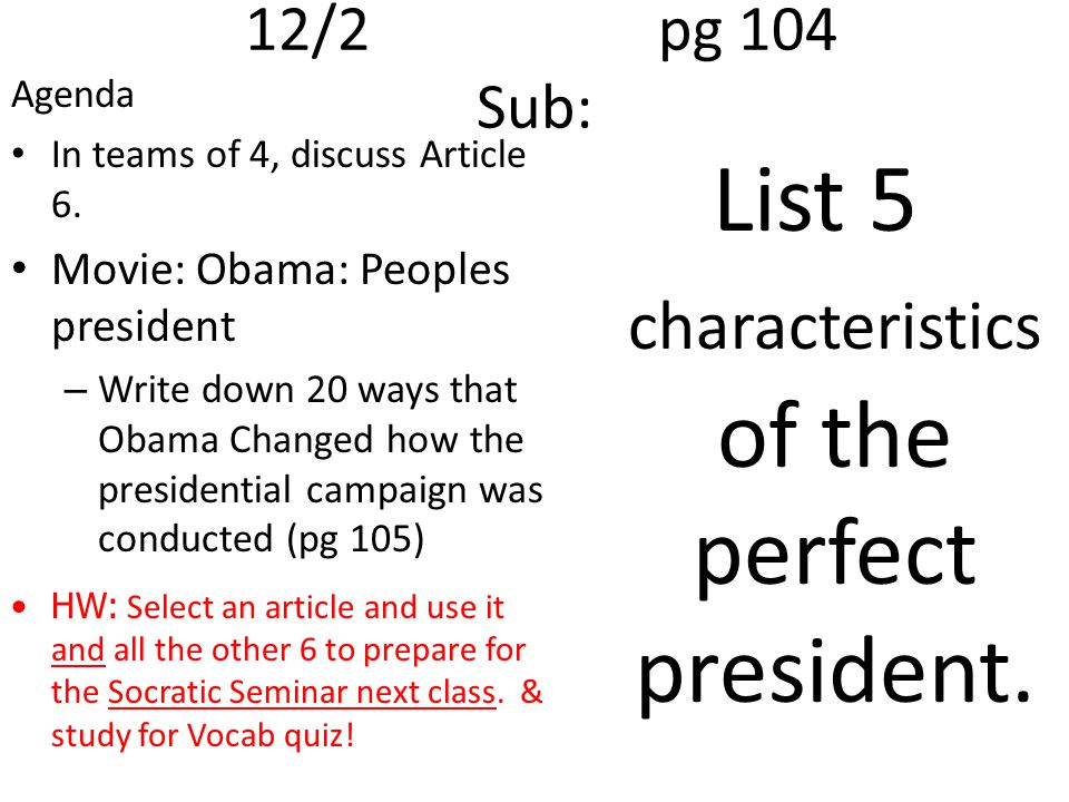 12/2pg 104 Sub: Agenda In teams of 4, discuss Article 6. Movie: Obama: Peoples president – Write down 20 ways that Obama Changed how the presidential