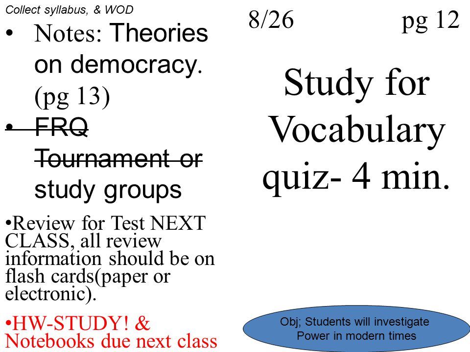 8/26 pg 12 Study for Vocabulary quiz- 4 min. Collect syllabus, & WOD Notes: Theories on democracy. (pg 13) FRQ Tournament or study groups Review for T