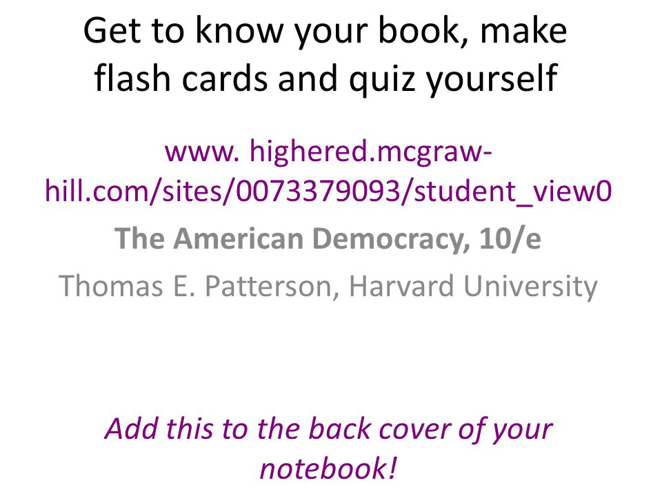 Get to know your book, make flash cards and quiz yourself www. highered.mcgraw- hill.com/sites/0073379093/student_view0 The American Democracy, 10/e T