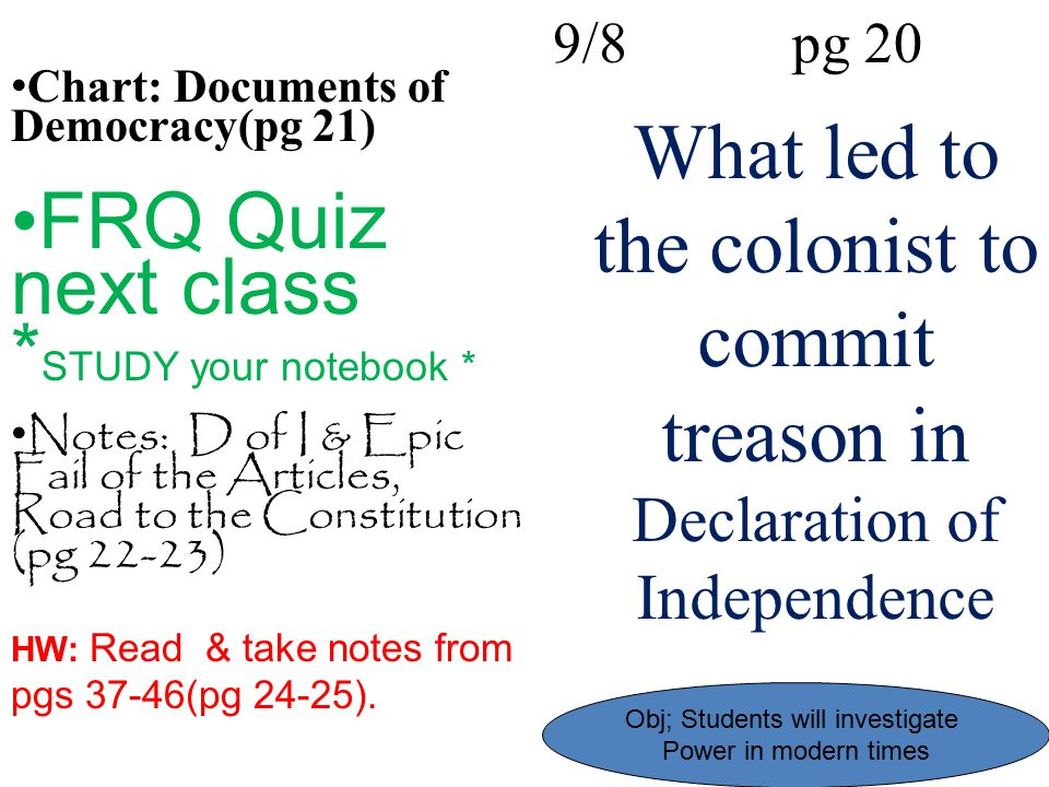 What led to the colonist to commit treason in Declaration of Independence 9/8 pg 20 Chart: Documents of Democracy(pg 21) FRQ Quiz next class * STUDY y