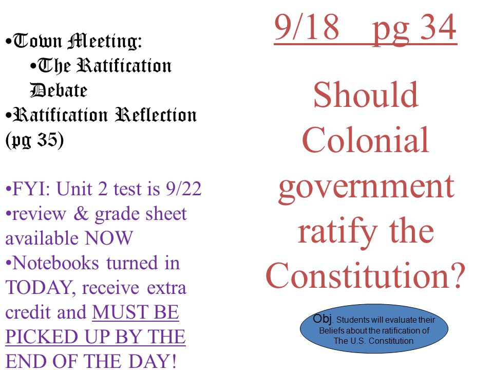 9/18pg 34 Should Colonial government ratify the Constitution? Town Meeting: The Ratification Debate Ratification Reflection (pg 35) FYI: Unit 2 test i
