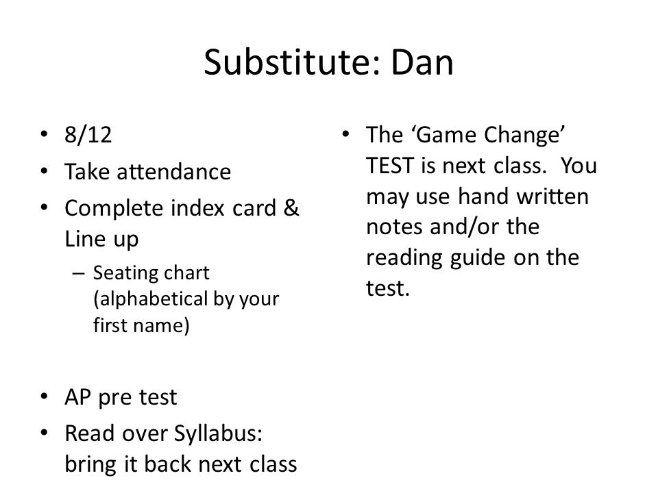 Substitute: Dan 8/12 Take attendance Complete index card & Line up – Seating chart (alphabetical by your first name) AP pre test Read over Syllabus: b
