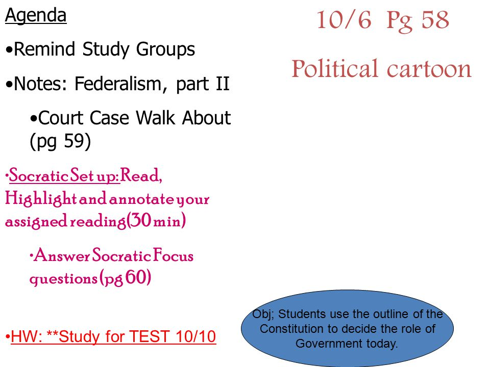 10/6 Pg 58 Political cartoon Agenda Remind Study Groups Notes: Federalism, part II Court Case Walk About (pg 59) Socratic Set up: Read, Highlight and
