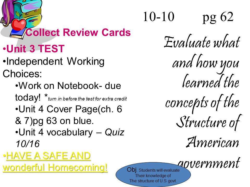 10-10 pg 62 Evaluate what and how you learned the concepts of the Structure of American government Collect Review Cards Unit 3 TEST Independent Workin