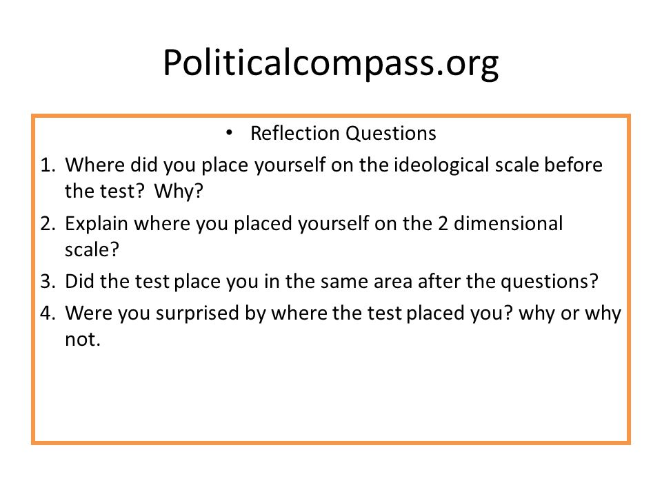 Politicalcompass.org Reflection Questions 1.Where did you place yourself on the ideological scale before the test? Why? 2.Explain where you placed you