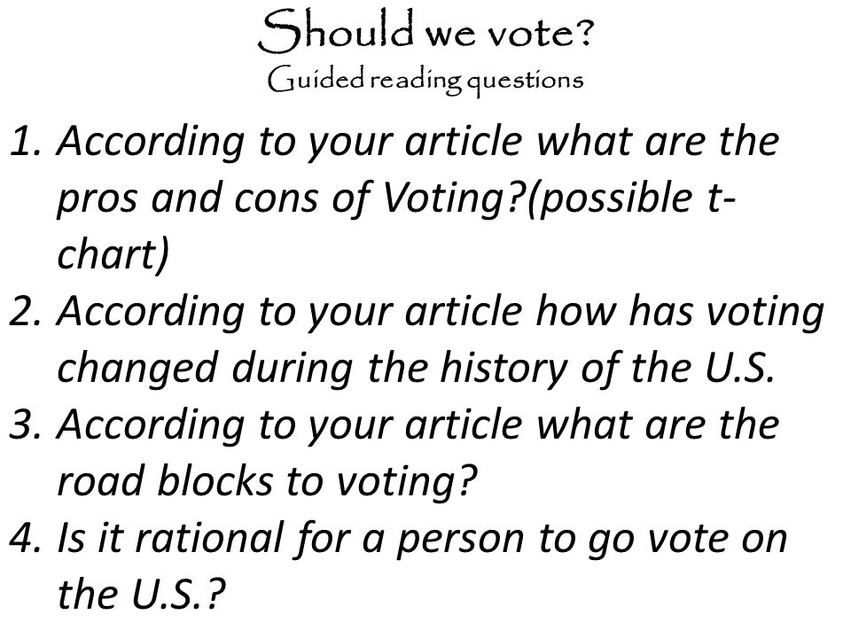 Should we vote? Guided reading questions 1.According to your article what are the pros and cons of Voting?(possible t- chart) 2.According to your arti