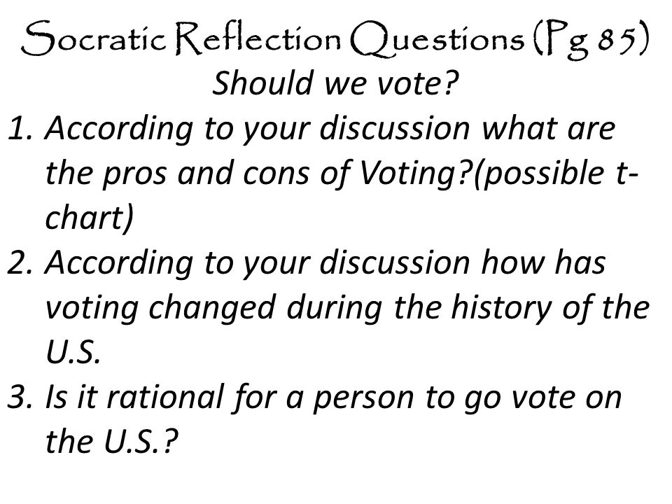 Socratic Reflection Questions (Pg 85) Should we vote? 1.According to your discussion what are the pros and cons of Voting?(possible t- chart) 2.Accord