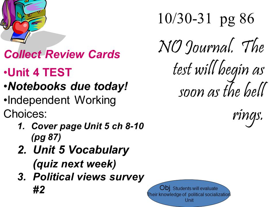 10/30-31 pg 86 NO Journal. The test will begin as soon as the bell rings. Collect Review Cards Unit 4 TEST Notebooks due today! Independent Working Ch