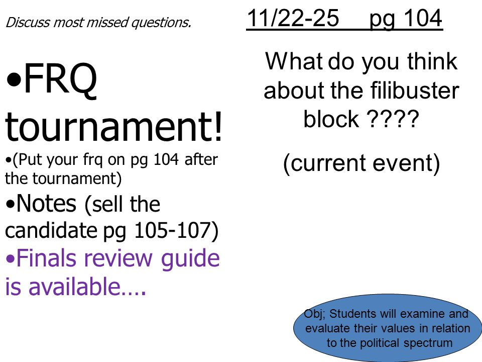 11/22-25 pg 104 What do you think about the filibuster block ???? (current event) Discuss most missed questions. FRQ tournament! (Put your frq on pg 1