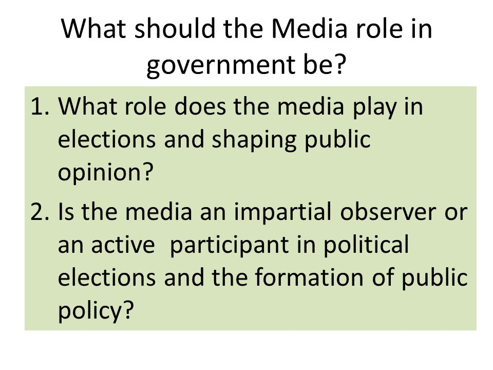 What should the Media role in government be? 1.What role does the media play in elections and shaping public opinion? 2.Is the media an impartial obse