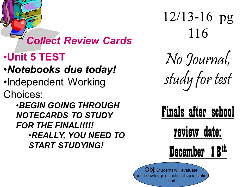 12/13-16 pg 116 No Journal, study for test Finals after school review date: December 18 th Collect Review Cards Unit 5 TEST Notebooks due today! Indep