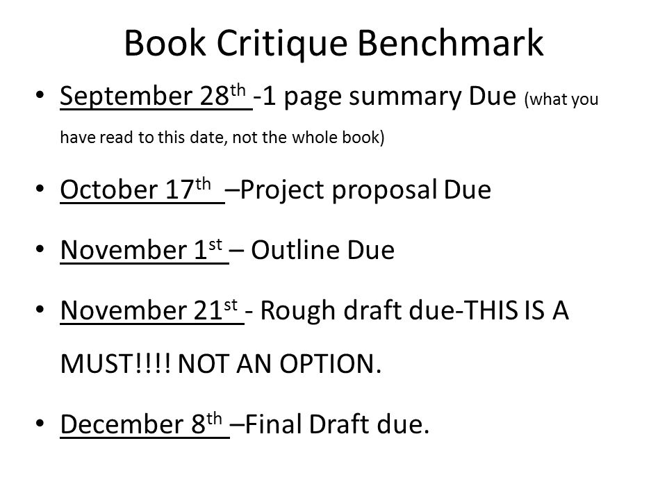Book Critique Benchmark September 28 th -1 page summary Due (what you have read to this date, not the whole book) October 17 th –Project proposal Due
