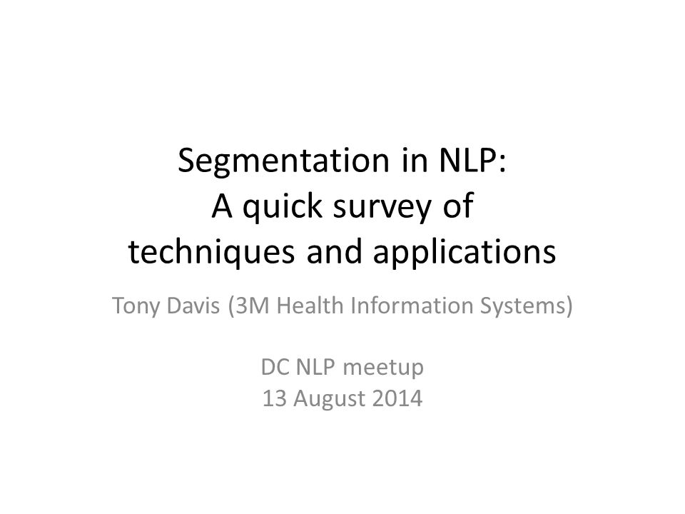 Segmentation in NLP: A quick survey of techniques and applications Tony Davis (3M Health Information Systems) DC NLP meetup 13 August 2014