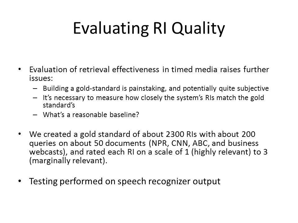 Evaluating RI Quality Evaluation of retrieval effectiveness in timed media raises further issues: – Building a gold-standard is painstaking, and potentially quite subjective – It's necessary to measure how closely the system's RIs match the gold standard's – What's a reasonable baseline.